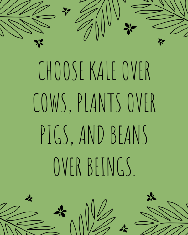 Choose kale over cows, plants over pigs, and beans over beings