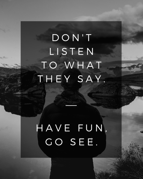 Don't listen to what they say. Have fun, go see