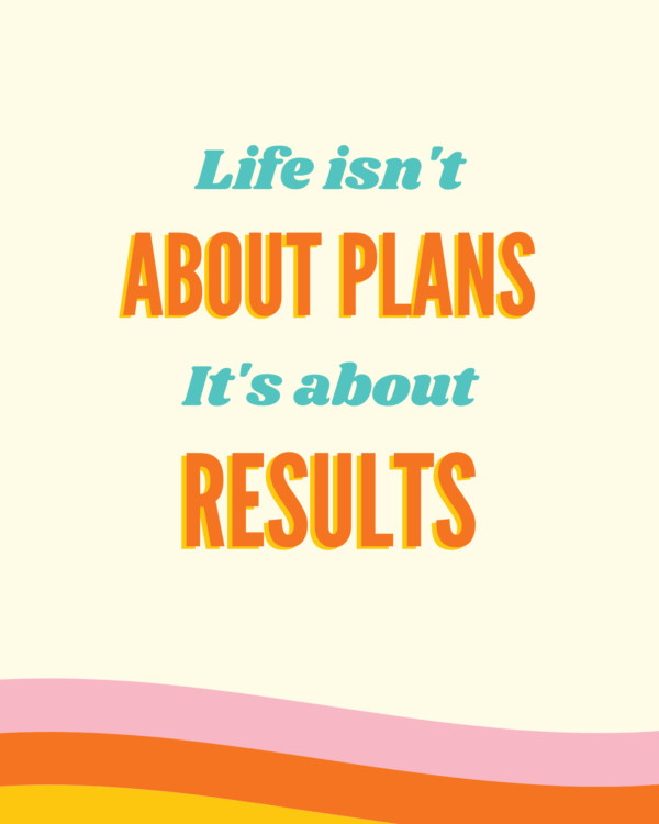 Life isn't about plans it's about results