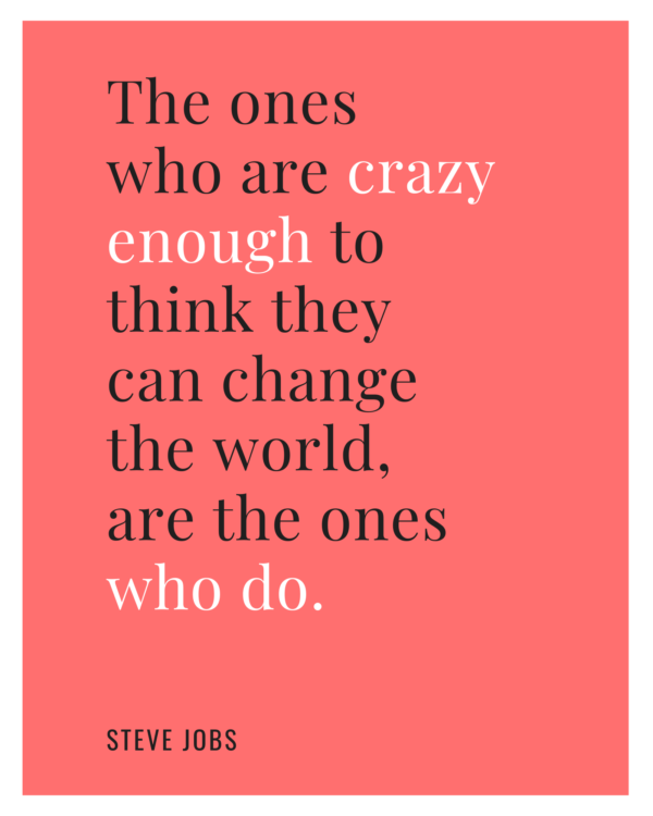 The ones who are crazy enough to think they can change the world, are the ones who do