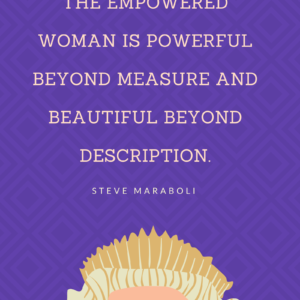 The empowered woman is powerful beyond measure and beautiful beyond description