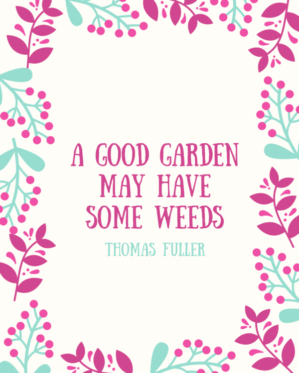 A good garden may have some weeds