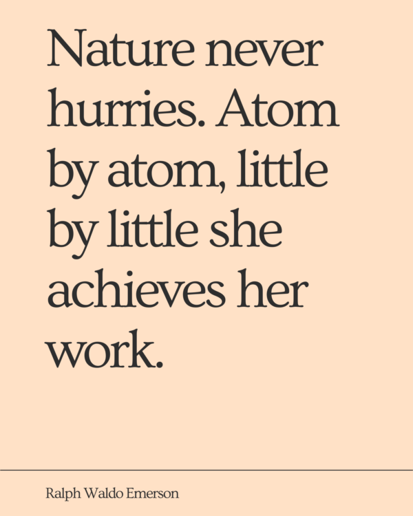 Nature never hurries. Atom by atom, little by little she achieves her work