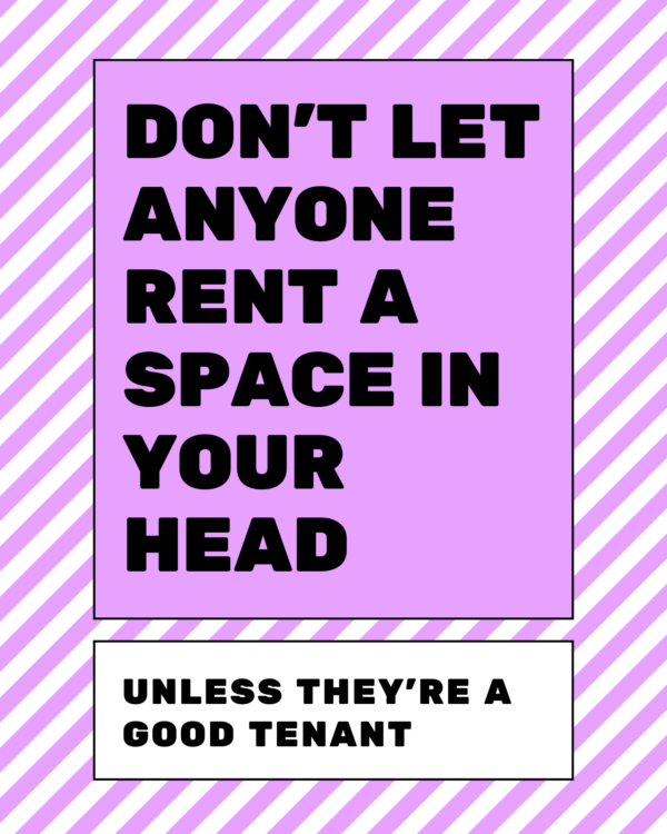 Dont let anyone rent a space in your head, unless they're a good tenant