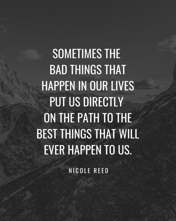 Sometimes the bad things that happen in our lives put us directly on the path to the best things that will ever happen to us