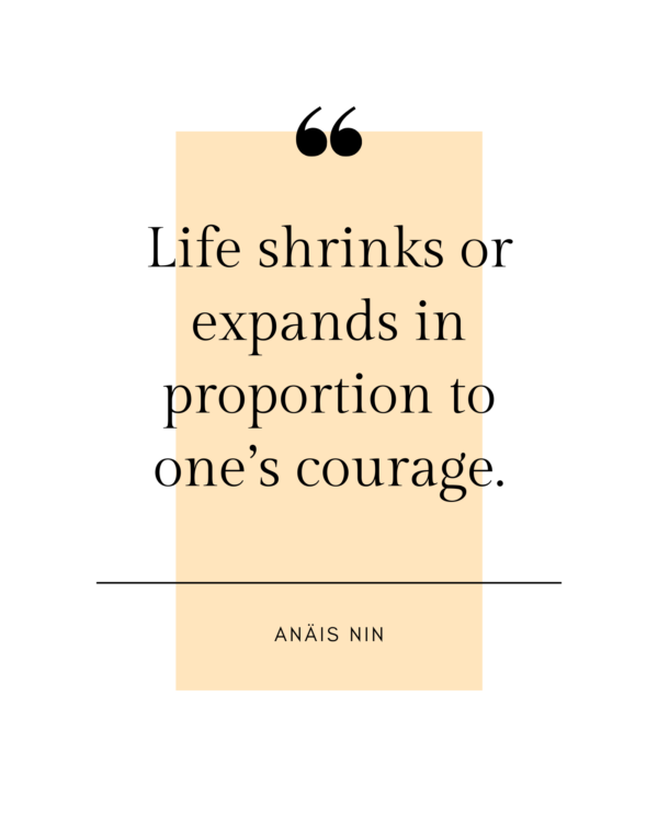 Life shrinks or expands in proportion to one?s courage