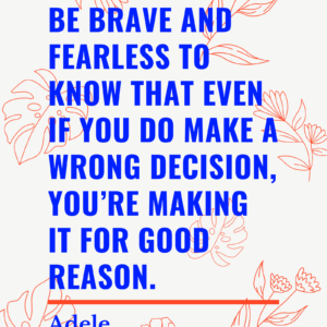 Be brave and fearless to know that even if you do make a wrong decision