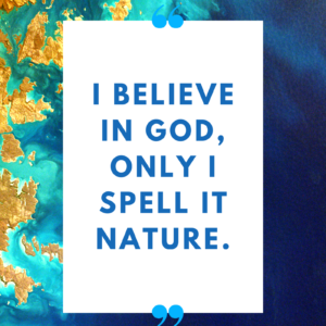 I believe in God, only I spell it Nature