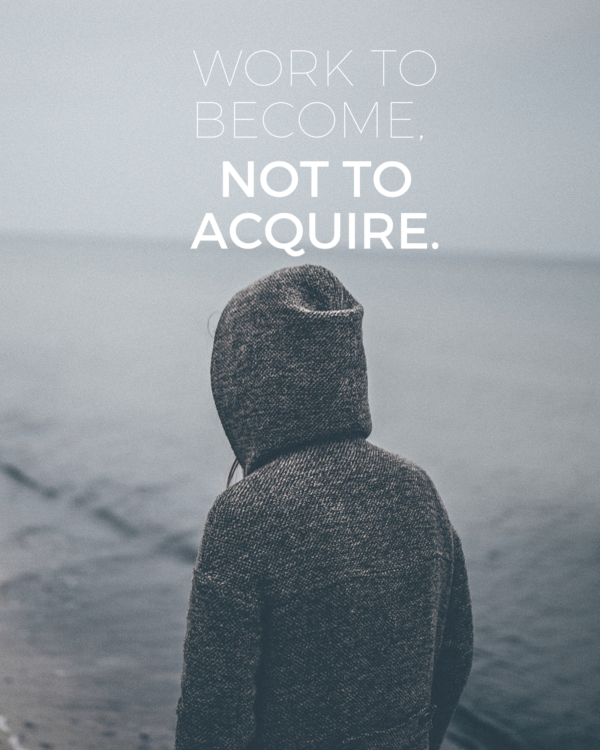 Work to become not to acquire